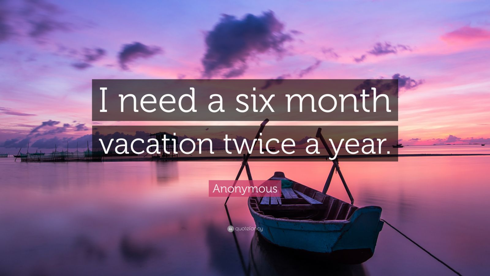 Anonymous Quote I need a six month vacation twice a year