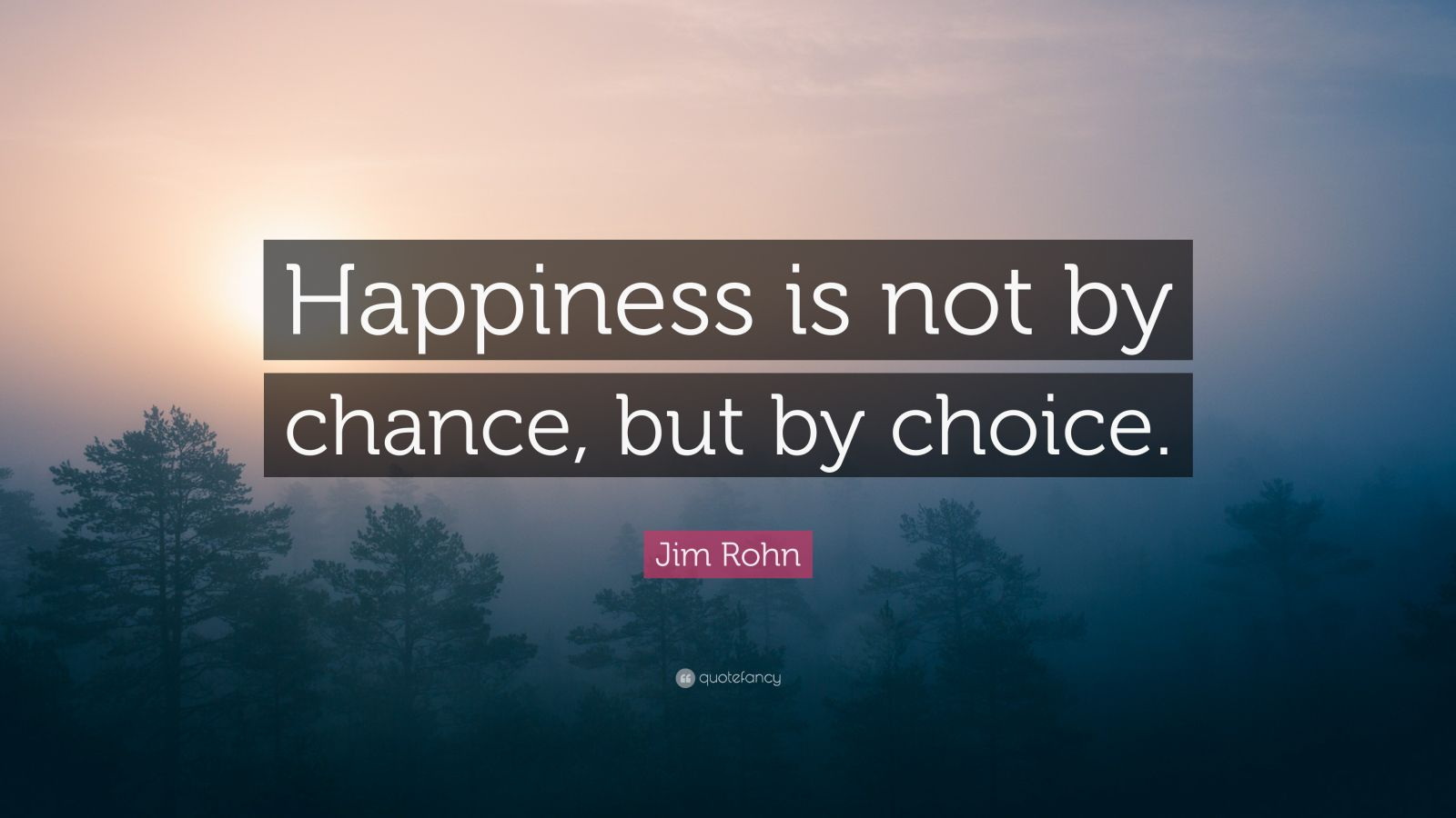 "Jim Rohn Quote: ""Happiness Is Not By Chance, But By Choice"