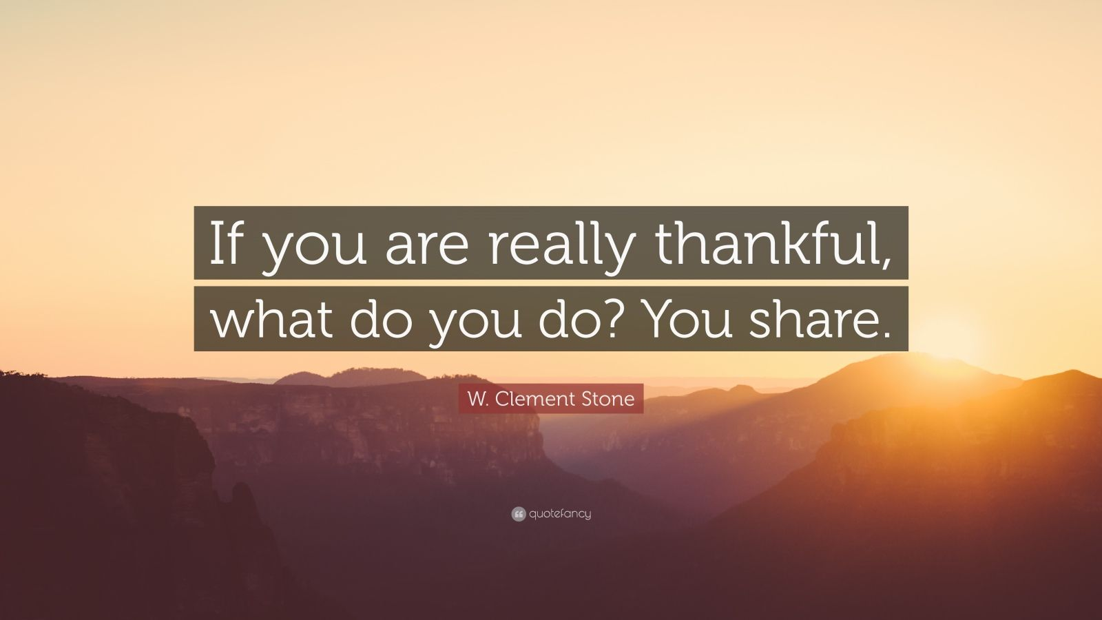 "W. Clement Stone Quote: ""If you are really thankful, what do you do? You share."""
