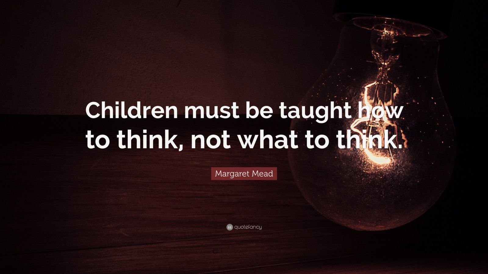 """Margaret Mead Quote: """"Children must be taught how to think, not what to think."""""""
