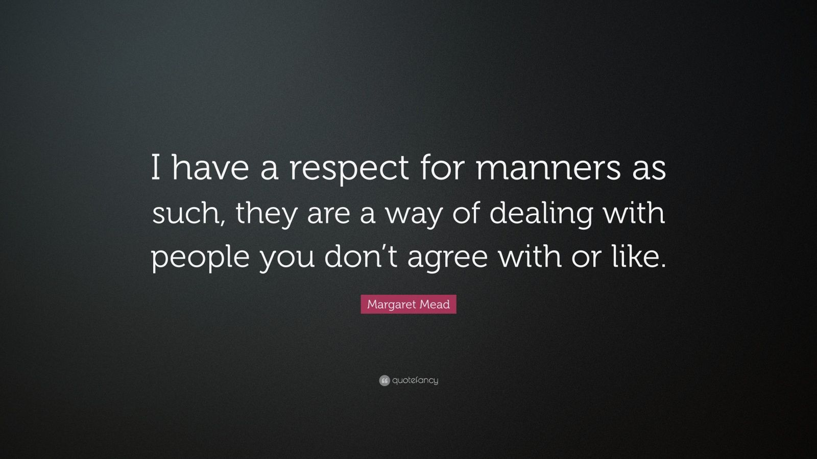 "Margaret Mead Quote: ""I have a respect for manners as such, they are a way of dealing with people you don't agree with or like."""