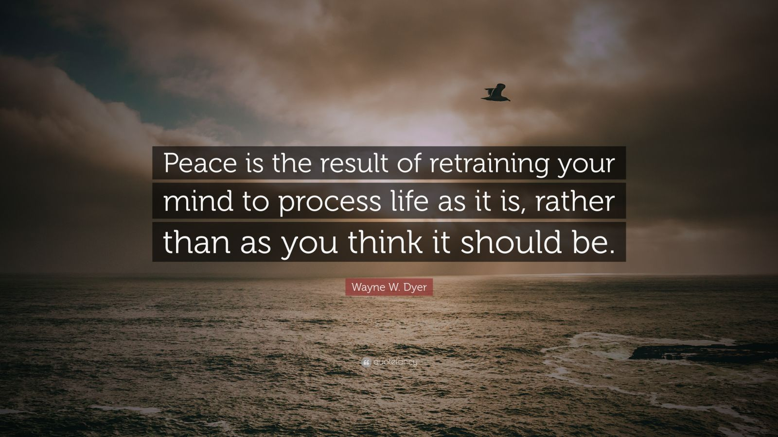 "Wayne W. Dyer Quote: ""Peace is the result of retraining your mind to process ..."