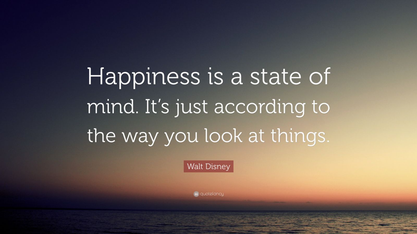 happiness is a state of mind To keep ourselves happy we need to change our attitudes through life, changing the way we are looking at the problems happiness is an attitude of mind.
