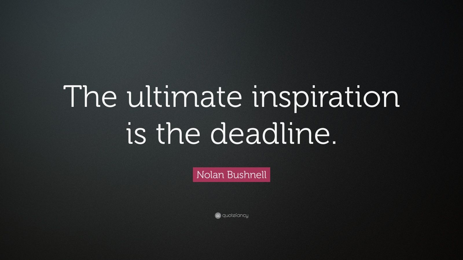 "Nolan Bushnell Quote: ""The Ultimate Inspiration Is The"