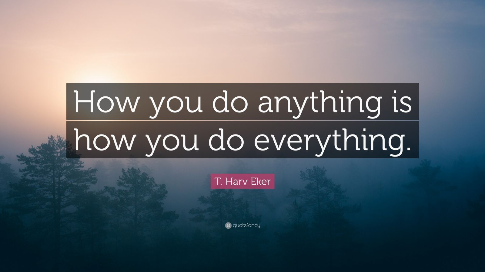 T harv eker quote how you do anything is how you do everything t harv eker quote how you do anything is how you do everything altavistaventures Image collections