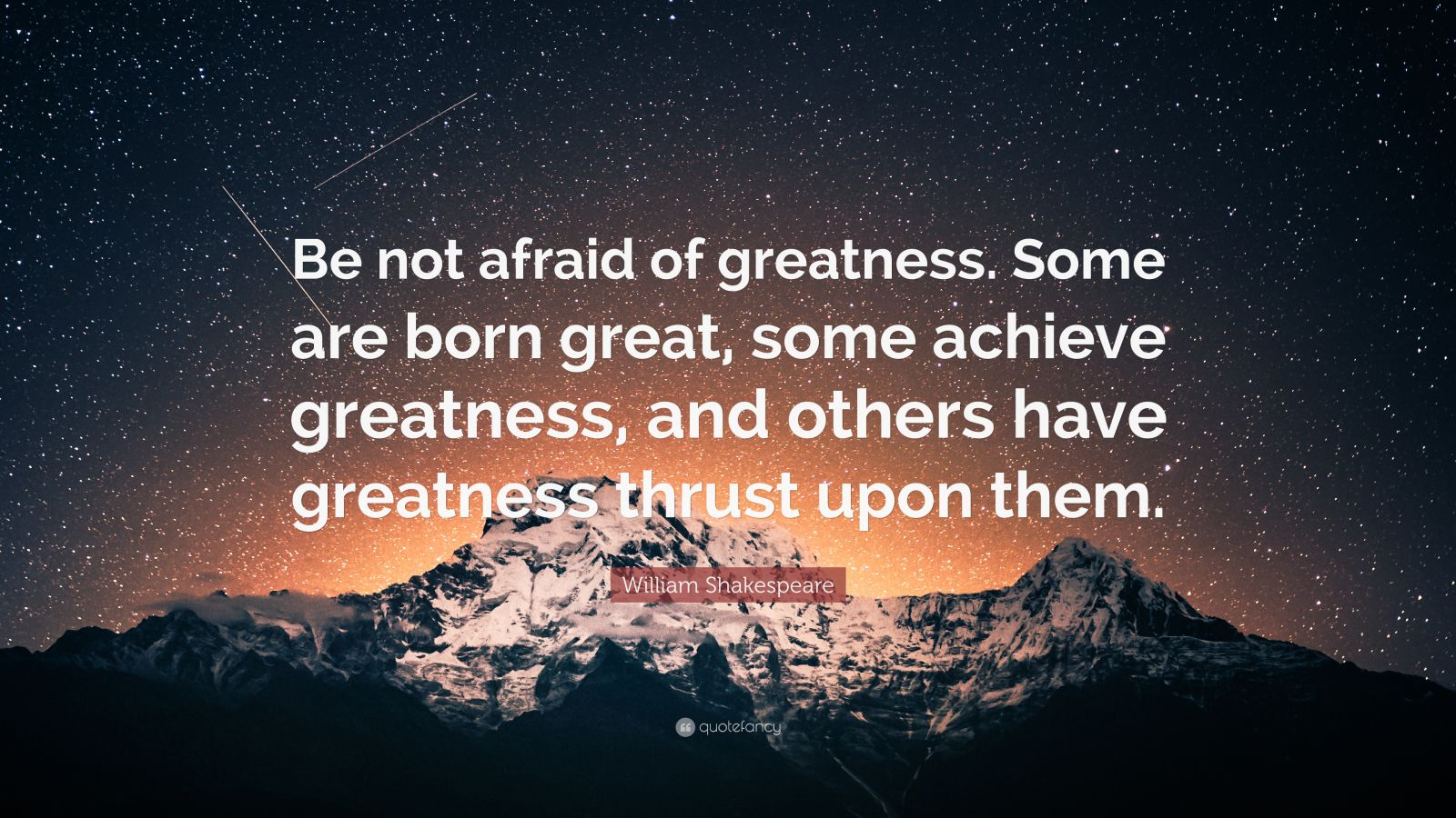 "William Shakespeare Quote: ""Be not afraid of greatness. Some are born great, some achieve greatness, and others have greatness thrust upon them."""