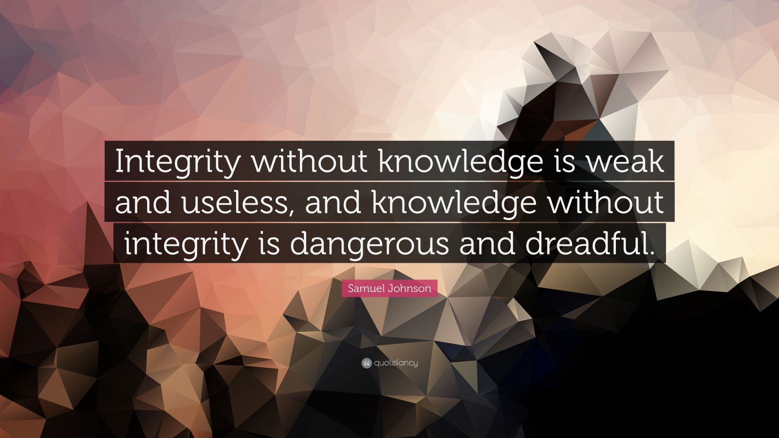knowledge without integrity is dangerous and Without integrity, motivation is dangerous without motivation, capacity is impotent without capacity, understanding is limited without understanding, knowledge is meaningless without knowledge, experience is blind.