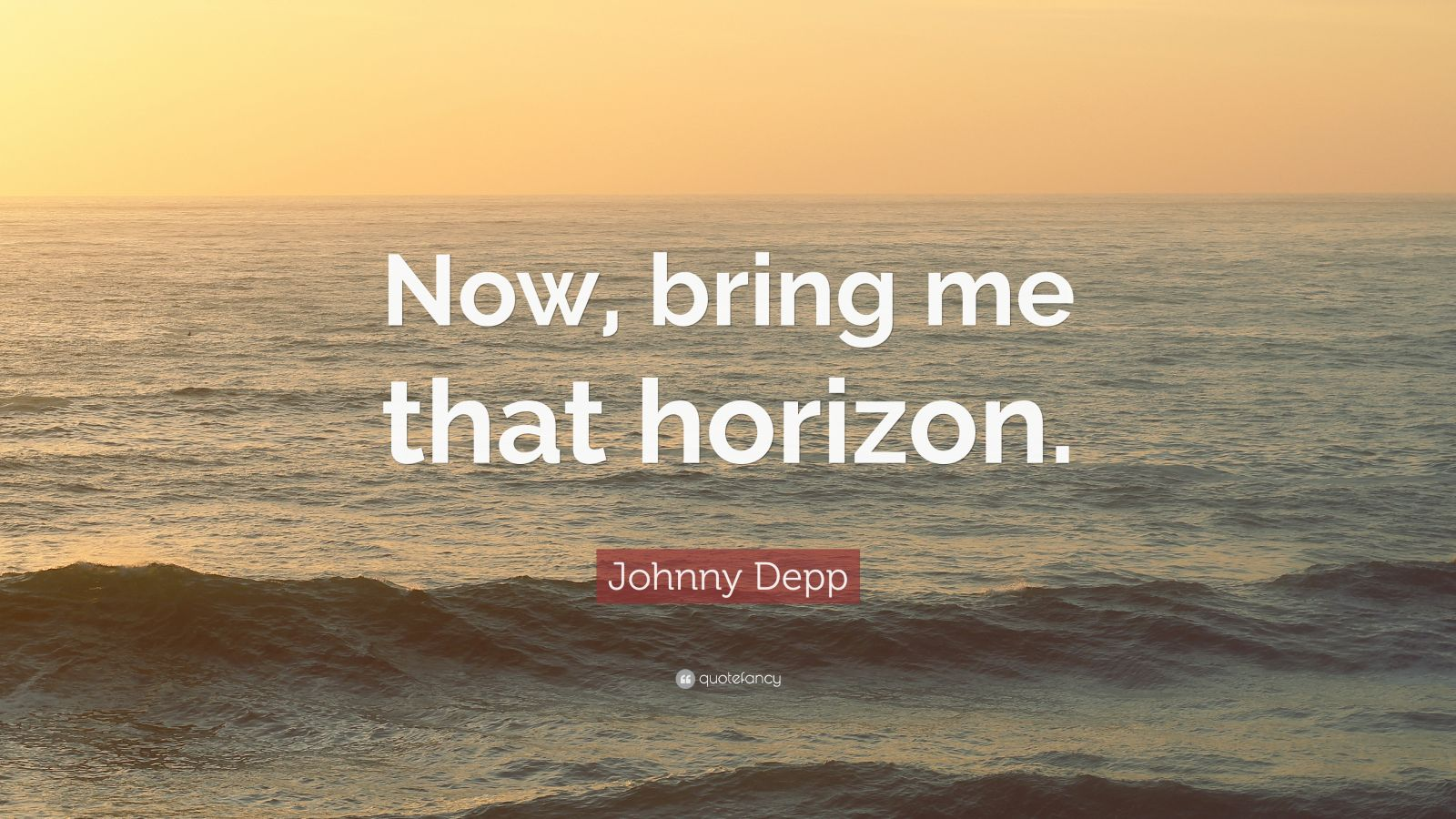 "Johnny Depp Quote: ""Now, bring me that horizon."""