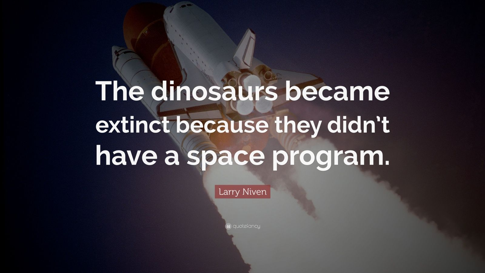 "Larry Niven Quote: ""The dinosaurs became extinct because they didn't have a space program."""