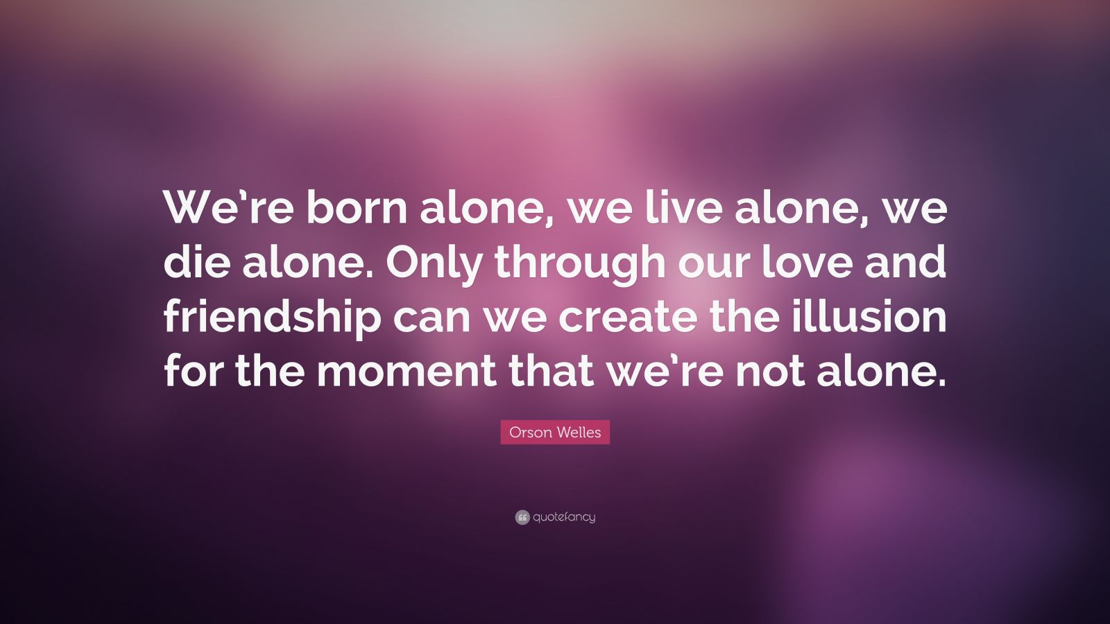 """Orson Welles Quote: """"We're Born Alone, We Live Alone, We"""