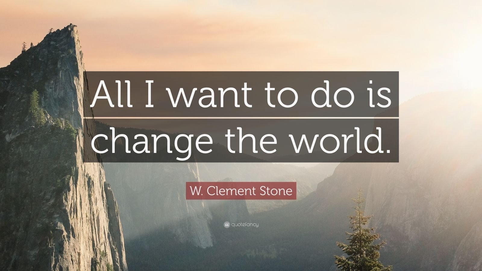 "W. Clement Stone Quote: ""All I want to do is change the world."""