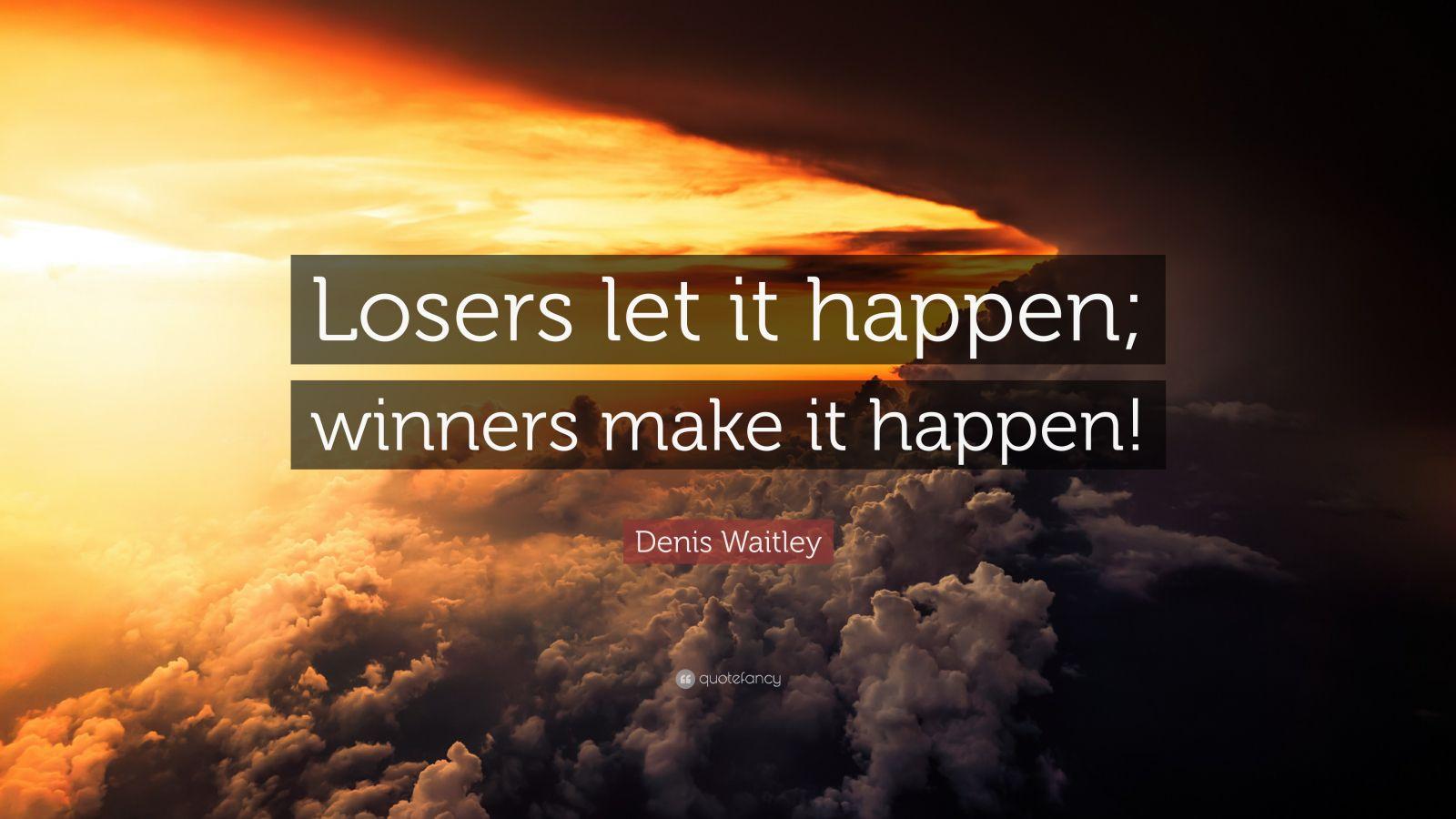"Denis Waitley Quote: ""Losers Let It Happen; Winners Make"