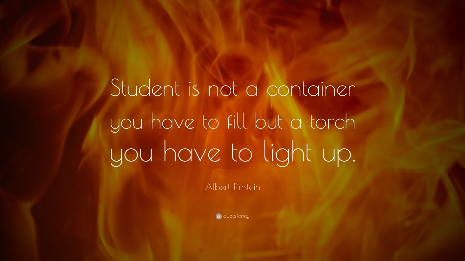 "Albert Einstein Quote: ""Student is not a container you have to fill but a torch you have to light up."""