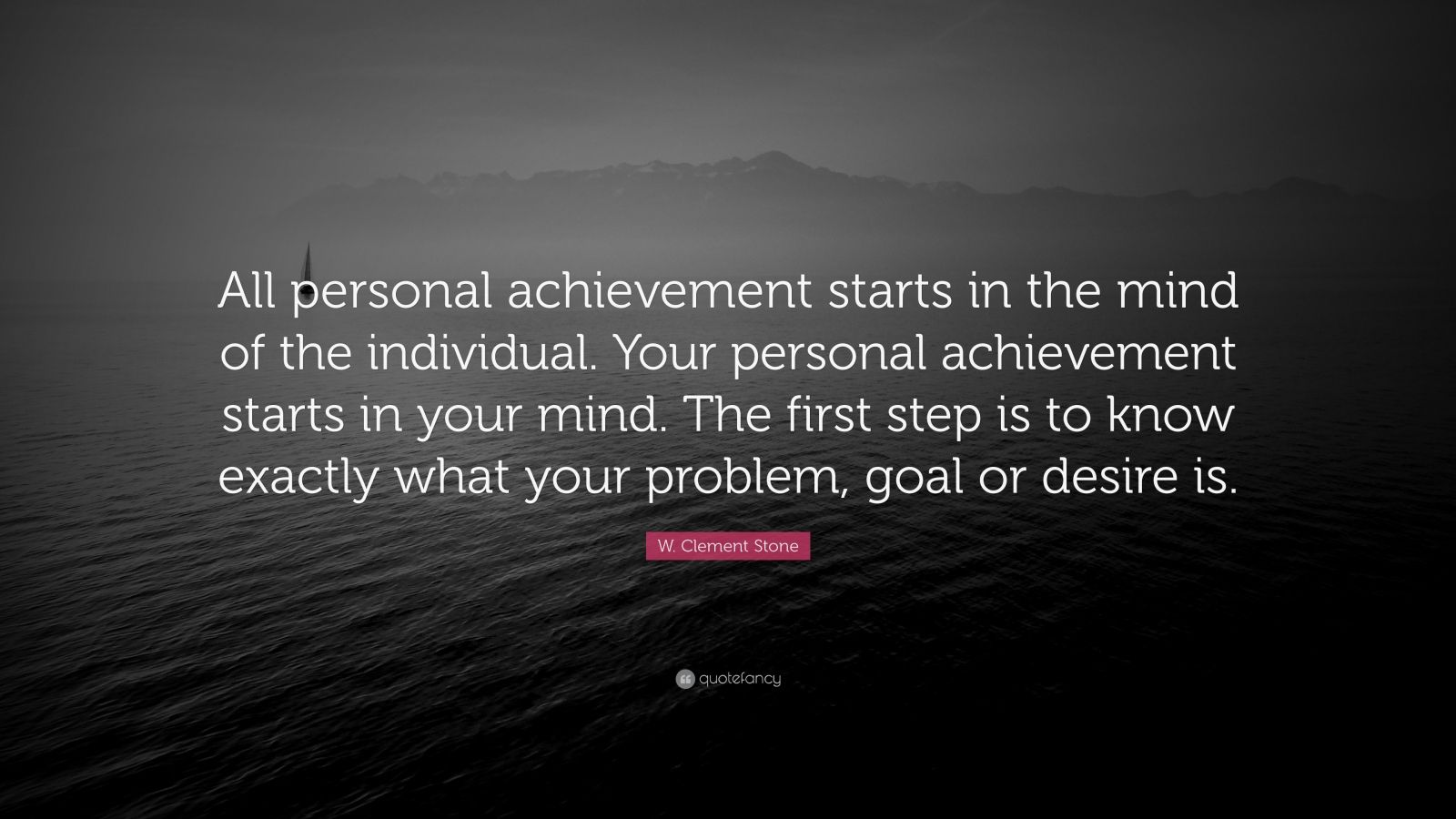 "W. Clement Stone Quote: ""All personal achievement starts in the mind of the individual. Your personal achievement starts in your mind. The first step is to know exactly what your problem, goal or desire is."""