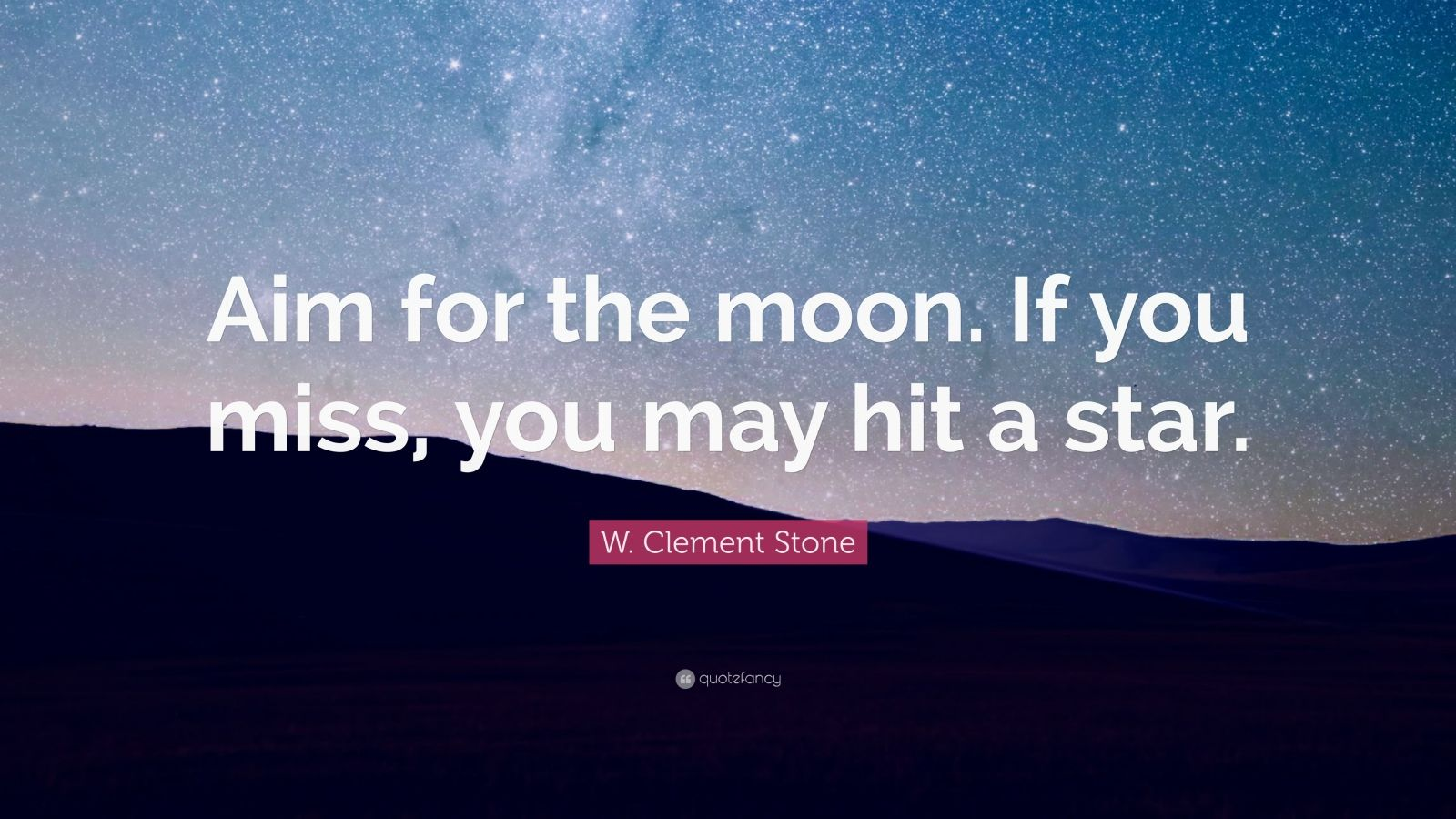 "W. Clement Stone Quote: ""Aim for the moon. If you miss, you may hit a star."""