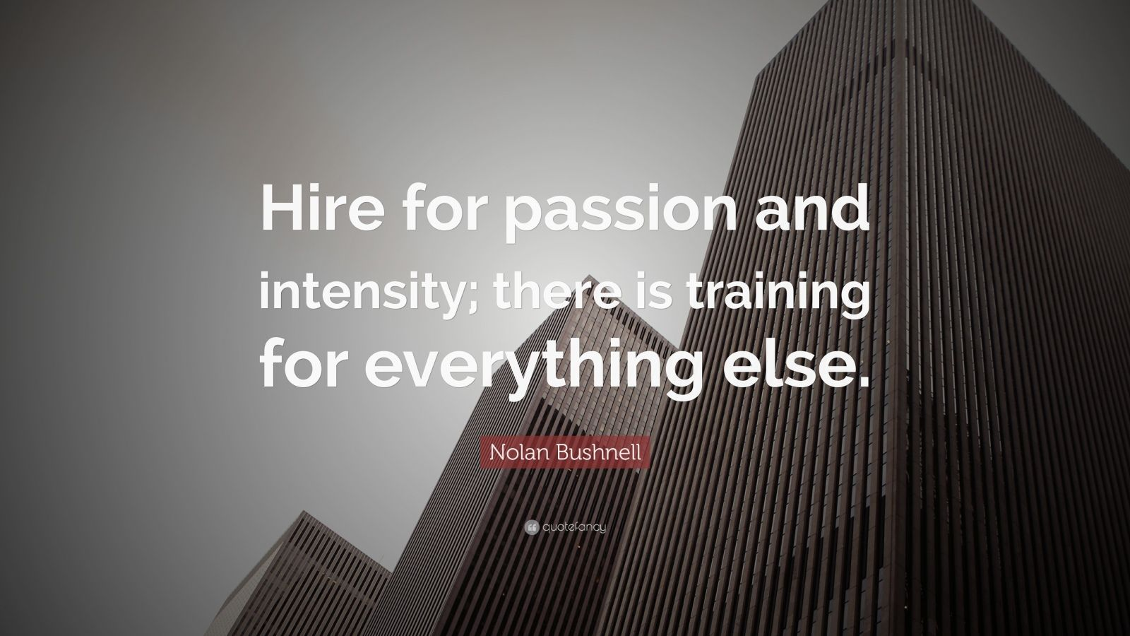 """Nolan Bushnell Quote: """"Hire for passion and intensity; there is training for everything else."""""""