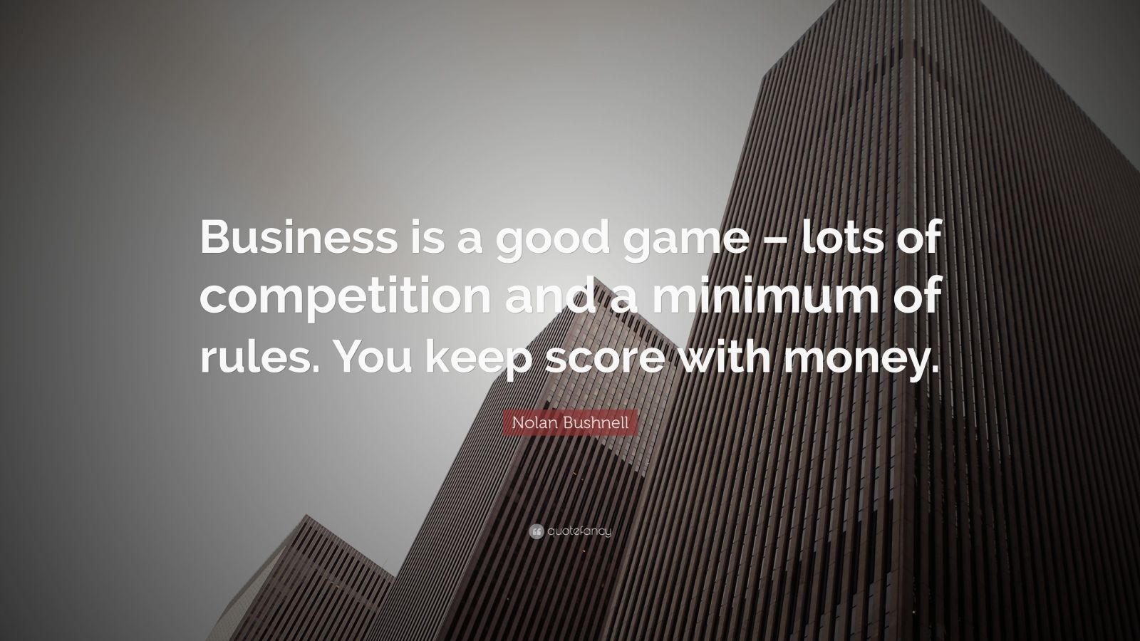 "Nolan Bushnell Quote: ""Business is a good game – lots of competition and a minimum of rules. You keep score with money. """