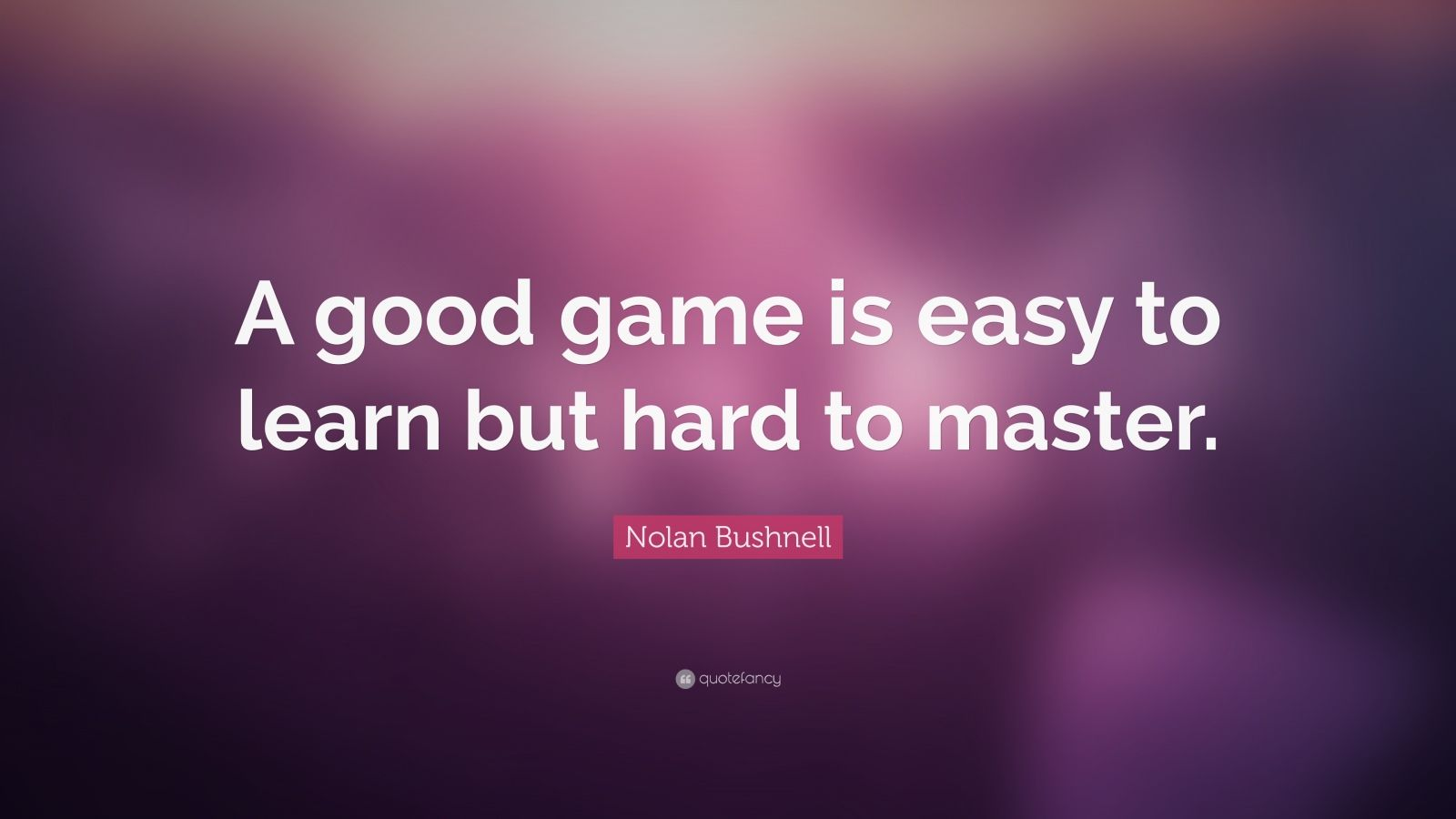 "Nolan Bushnell Quote: ""A good game is easy to learn but hard to master."""