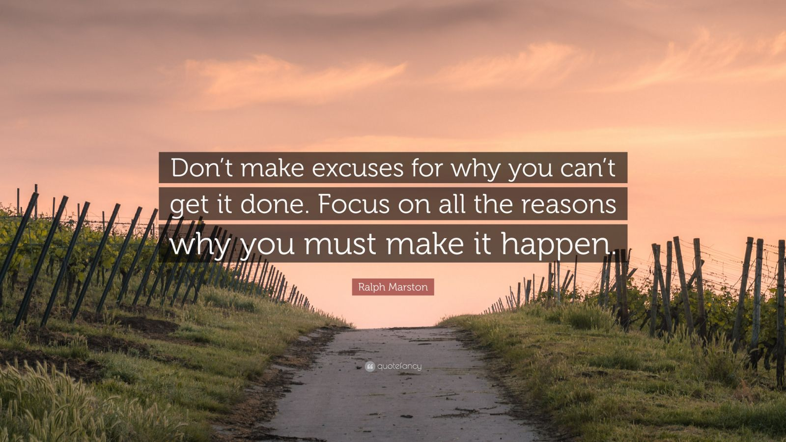 "Ralph Marston Quote: ""Don't make excuses for why you can't get it done. Focus on all the reasons why you must make it happen."""