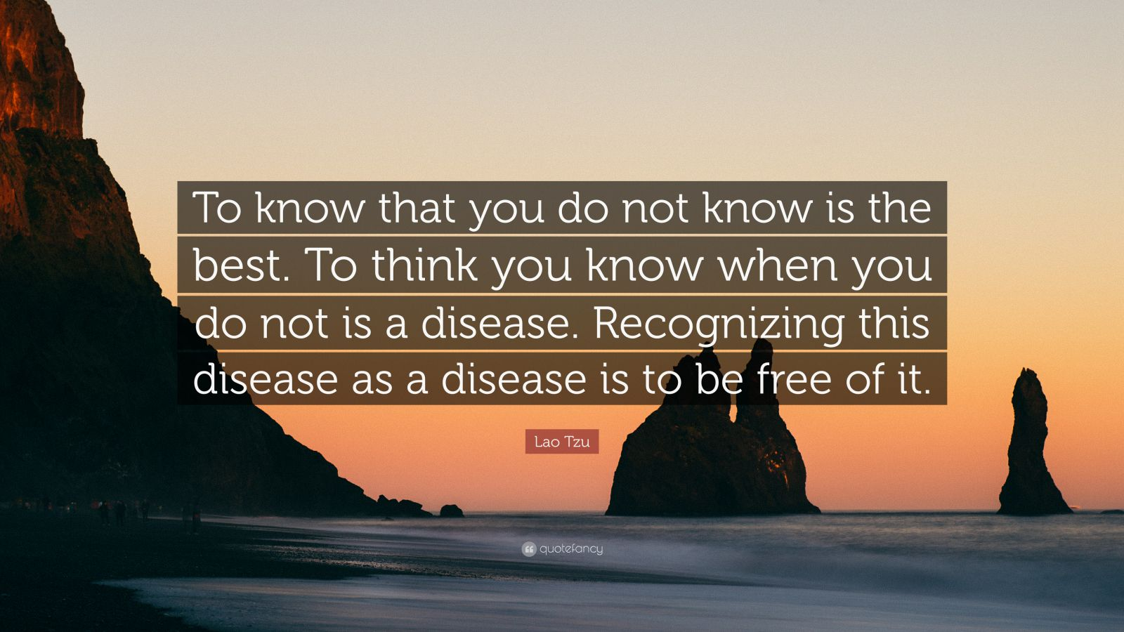 "Lao Tzu Quote: ""To know that you do not know is the best. To think you know when you do not is a disease. Recognizing this disease as a disease is to be free of it."""