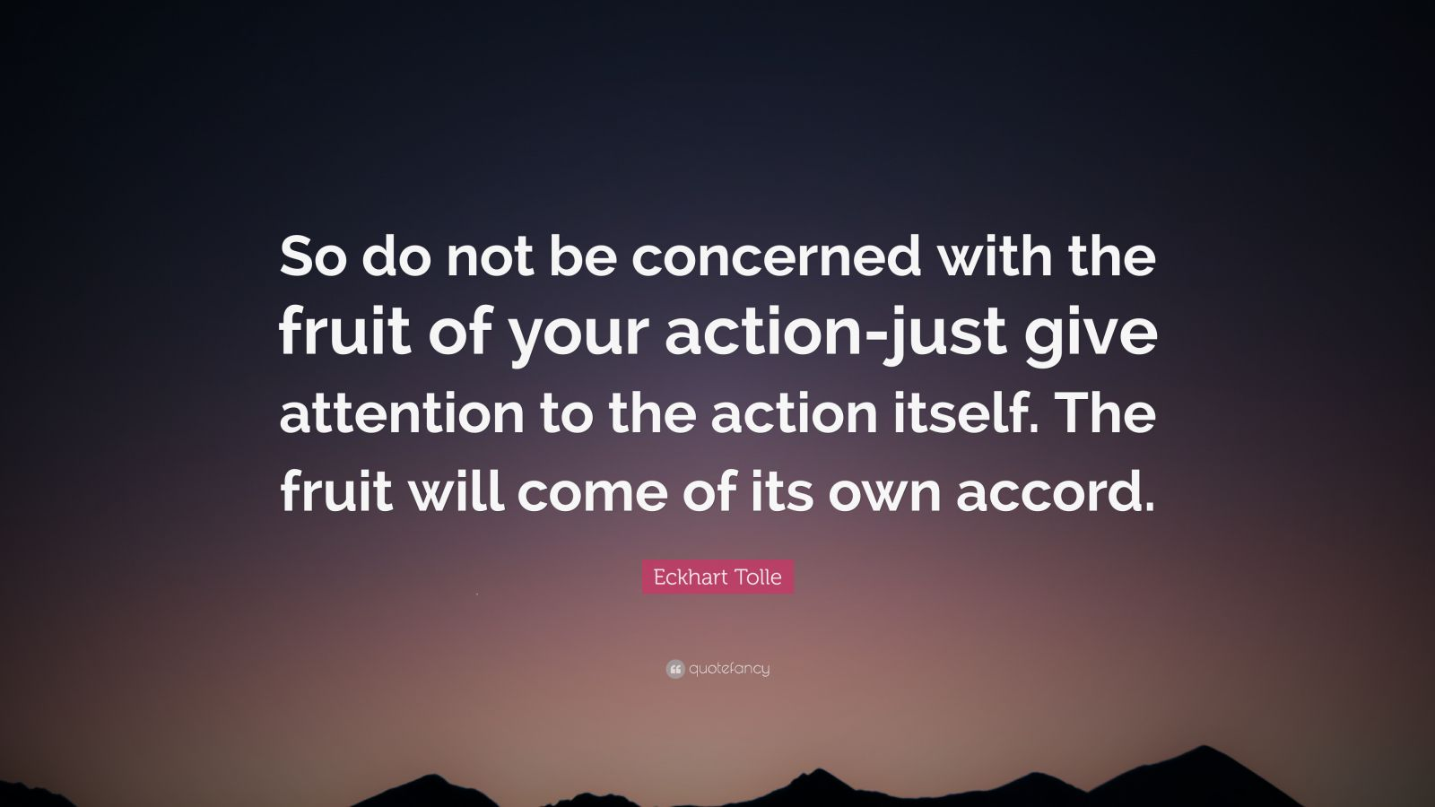 """Eckhart Tolle Quote: """"So do not be concerned with the fruit of your action-just give attention to the action itself. The fruit will come of its own accord."""""""