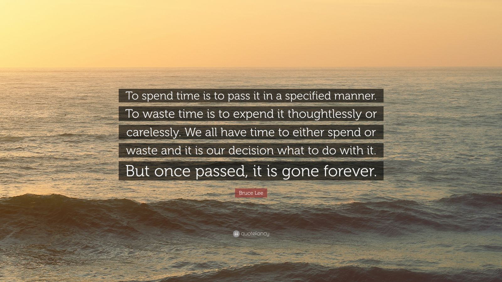 """Bruce Lee Quote: """"To spend time is to pass it in a specified manner. To waste time is to expend it thoughtlessly or carelessly. We all have time to either spend or waste and it is our decision what to do with it. But once passed, it is gone forever."""""""