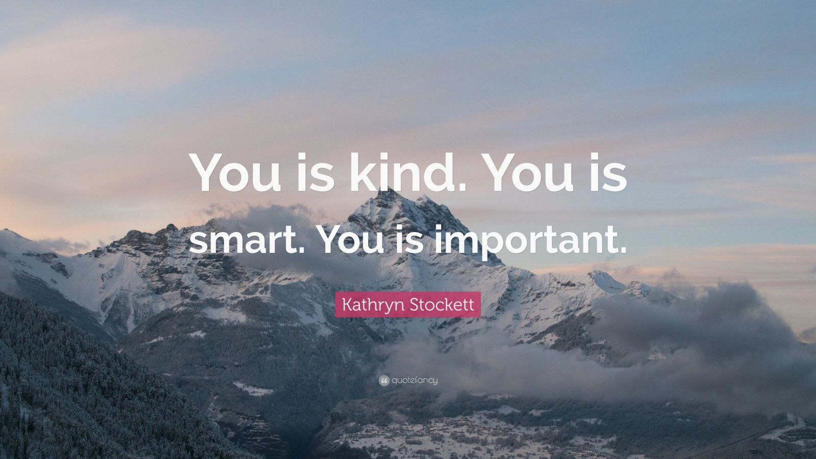 """Kathryn Stockett Quote: """"You Is Kind. You Is Smart. You Is"""