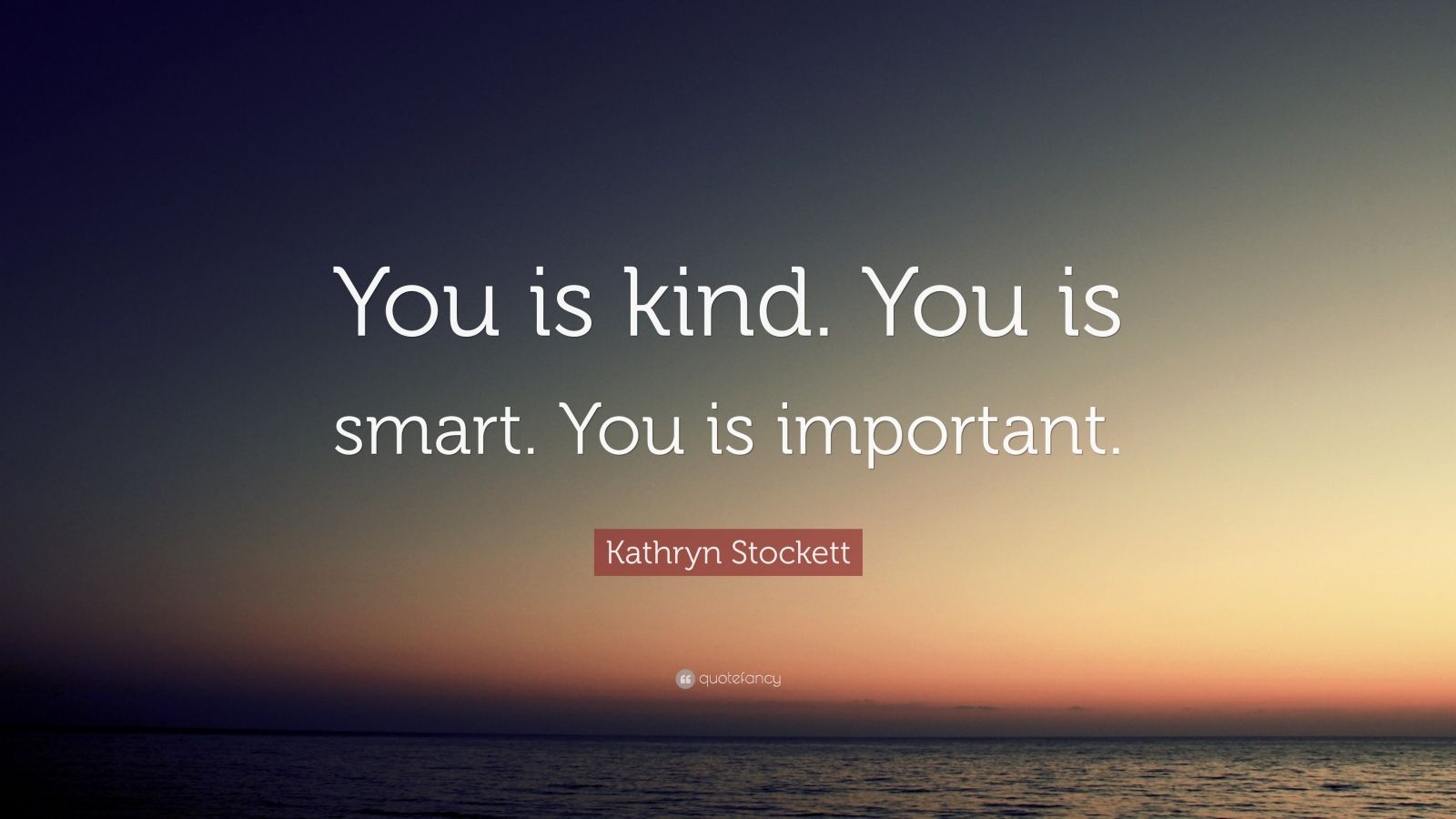 "Kathryn Stockett Quote: ""You Is Kind. You Is Smart. You Is"
