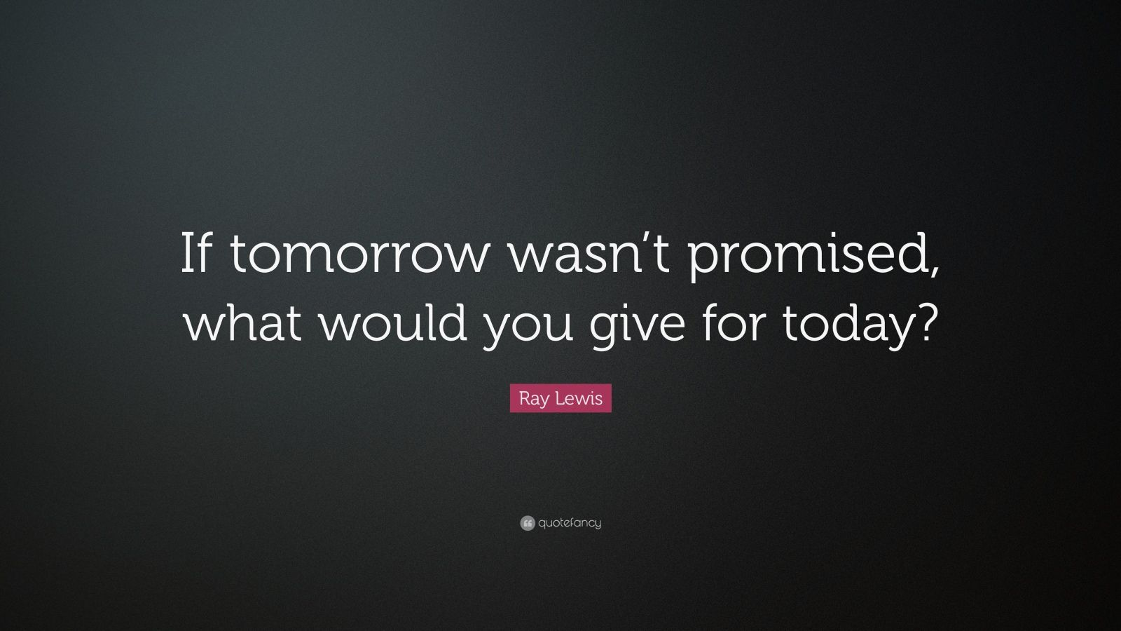 """Ray Lewis Saying You: Ray Lewis Quote: """"If Tomorrow Wasn't Promised, What Would"""
