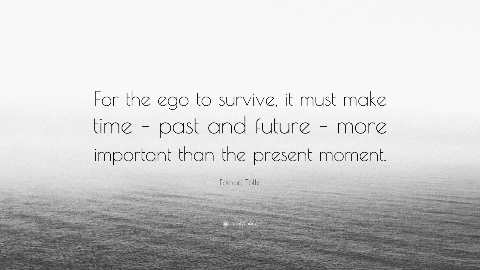 "Eckhart Tolle Quote: ""For the ego to survive, it must make time – past and future – more important than the present moment."""