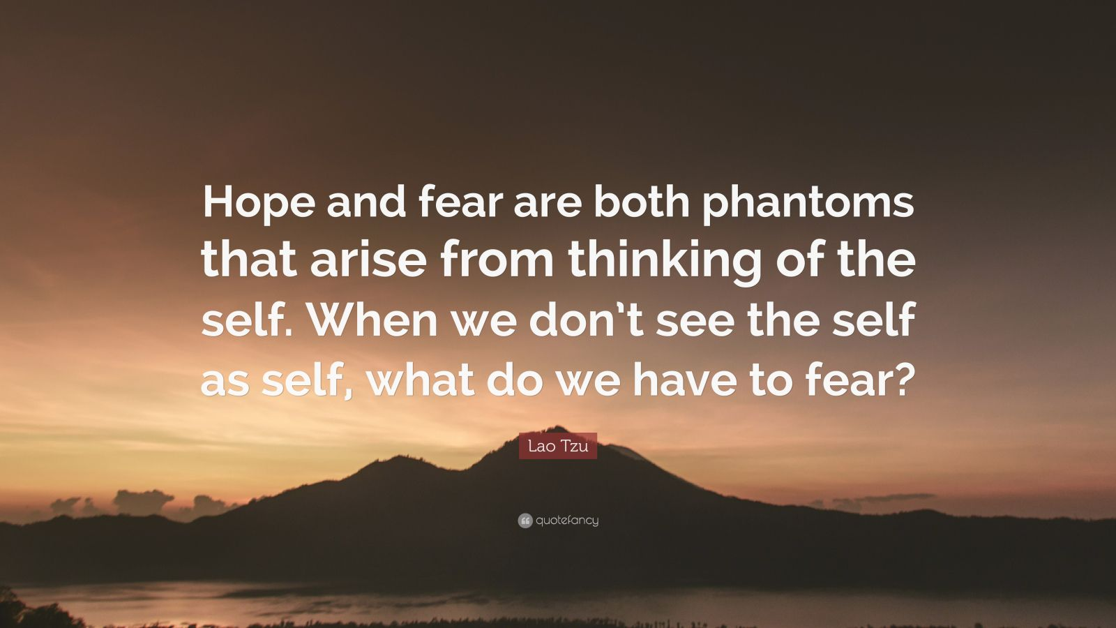 """Lao Tzu Quote: """"Hope and fear are both phantoms that arise from thinking of the self. When we don't see the self as self, what do we have to fear?"""""""