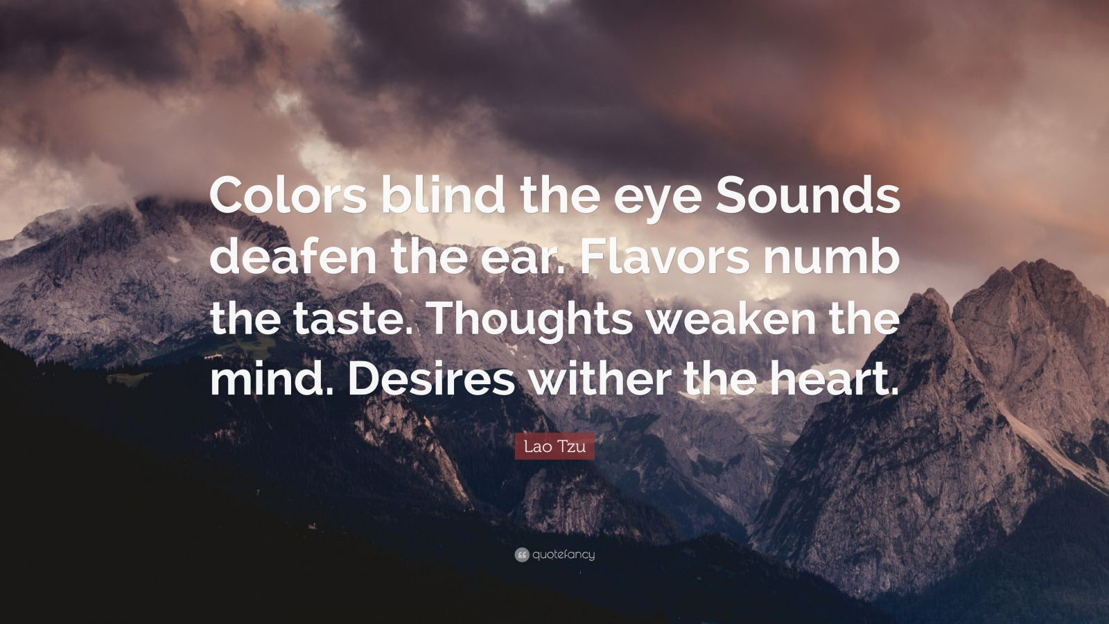 "Lao Tzu Quote: ""Colors blind the eye Sounds deafen the ear. Flavors numb the taste. Thoughts weaken the mind. Desires wither the heart."""