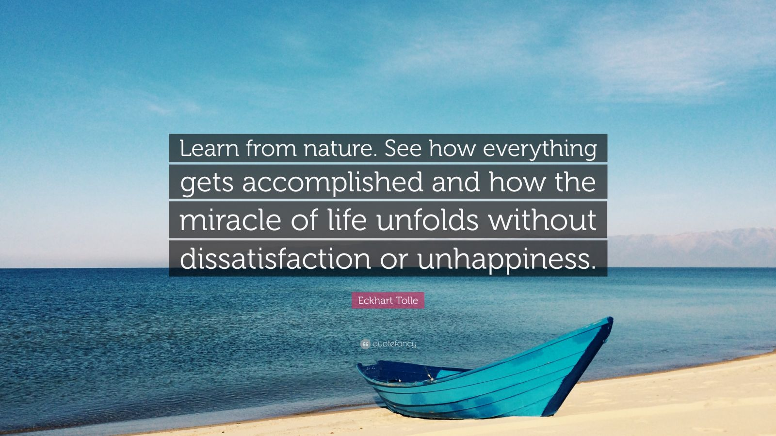 "Eckhart Tolle Quote: ""Learn from nature. See how everything gets accomplished and how the miracle of life unfolds without dissatisfaction or unhappiness."""