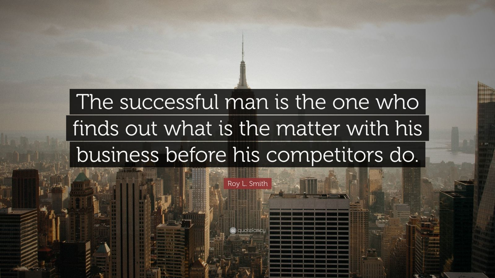 "Roy L. Smith Quote: ""The successful man is the one who finds out what is the matter with his business before his competitors do."""