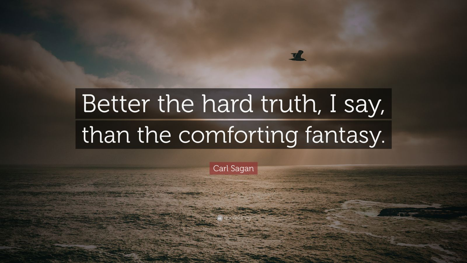 """Carl Sagan Quote: """"Better the hard truth, I say, than the ..."""