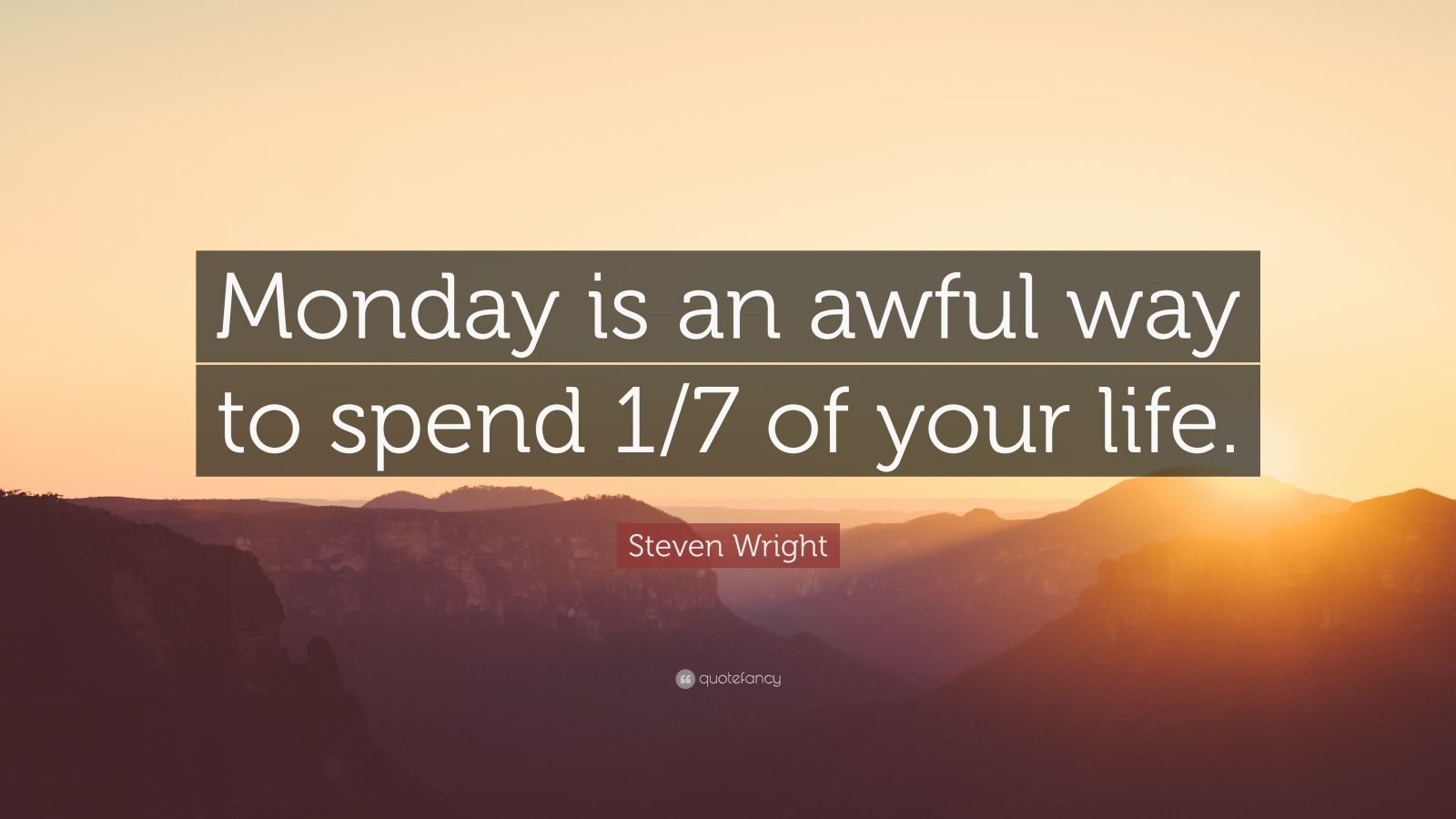 "Steven Wright Quote: ""Monday is an awful way to spend 1/7 of your life."""