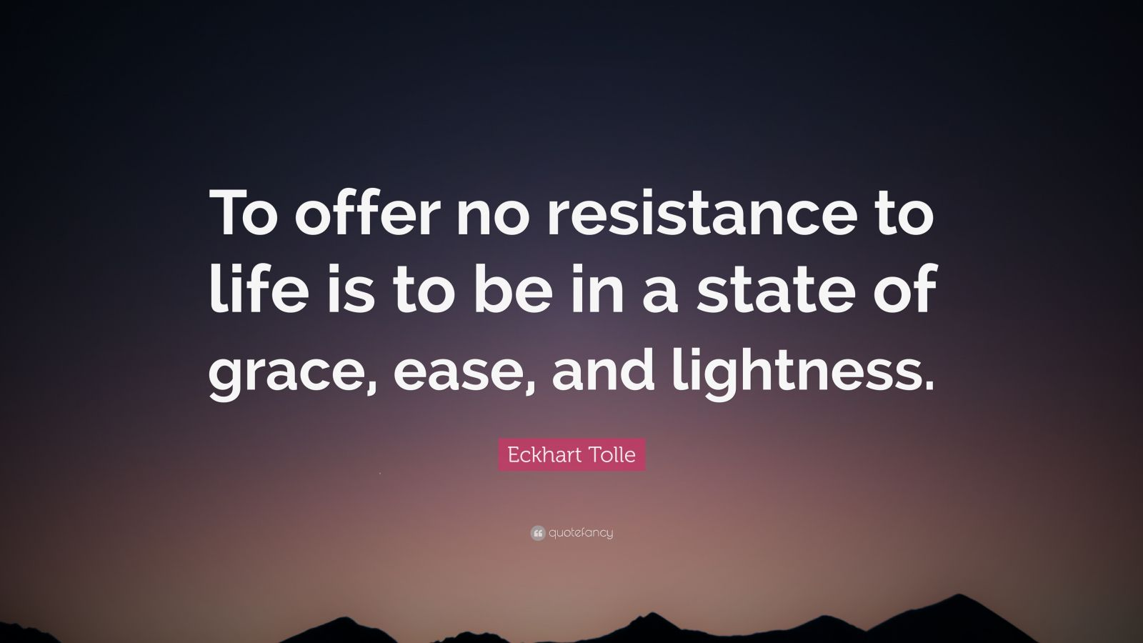 """Eckhart Tolle Quote: """"To offer no resistance to life is to be in a state of grace, ease, and lightness."""""""