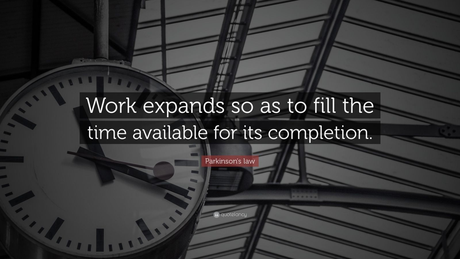 "Parkinson's law Quote: ""Work expands so as to fill the time available for its completion."""