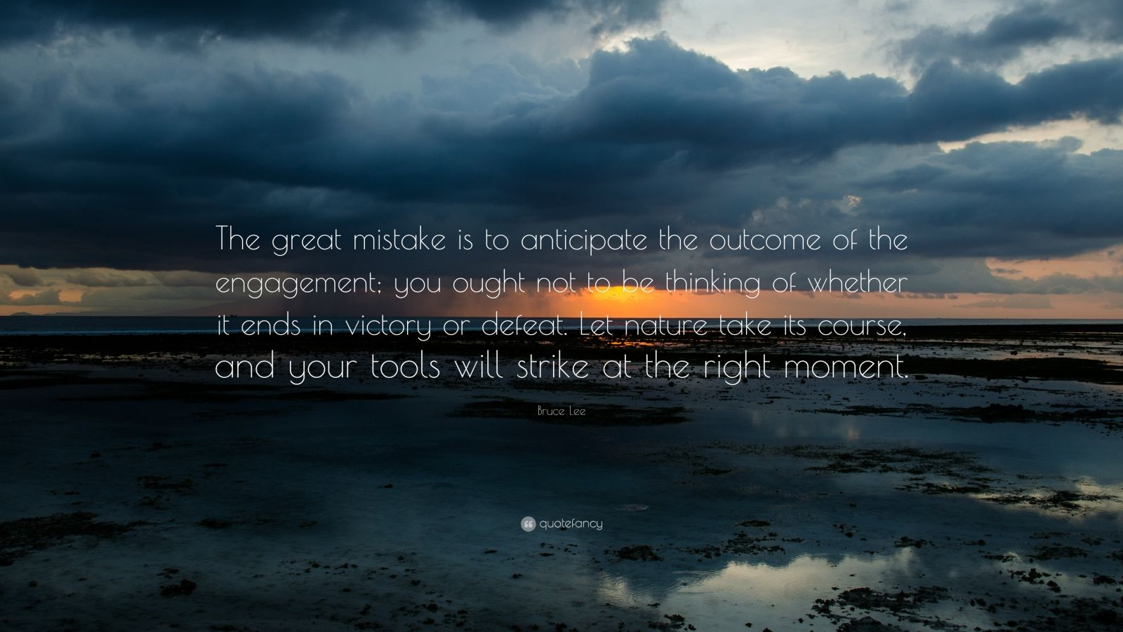 "Bruce Lee Quote: ""The great mistake is to anticipate the outcome of the engagement; you ought not to be thinking of whether it ends in victory or defeat. Let nature take its course, and your tools will strike at the right moment."""