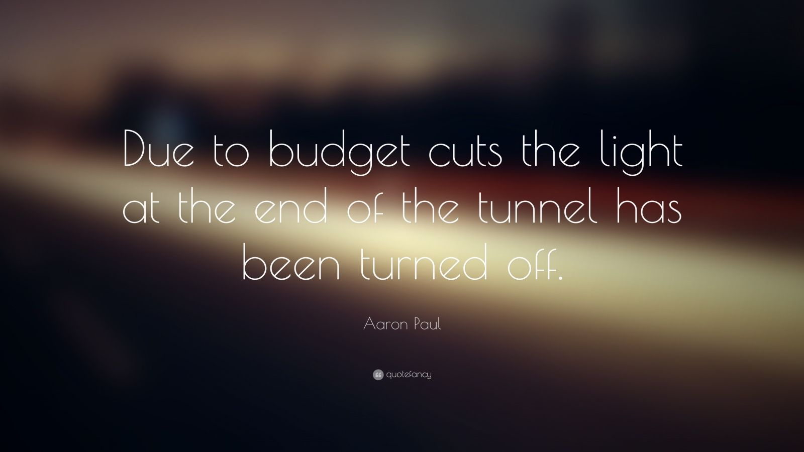 """Aaron Paul Quote: """"Due to budget cuts the light at the end of the tunnel has been turned off."""""""