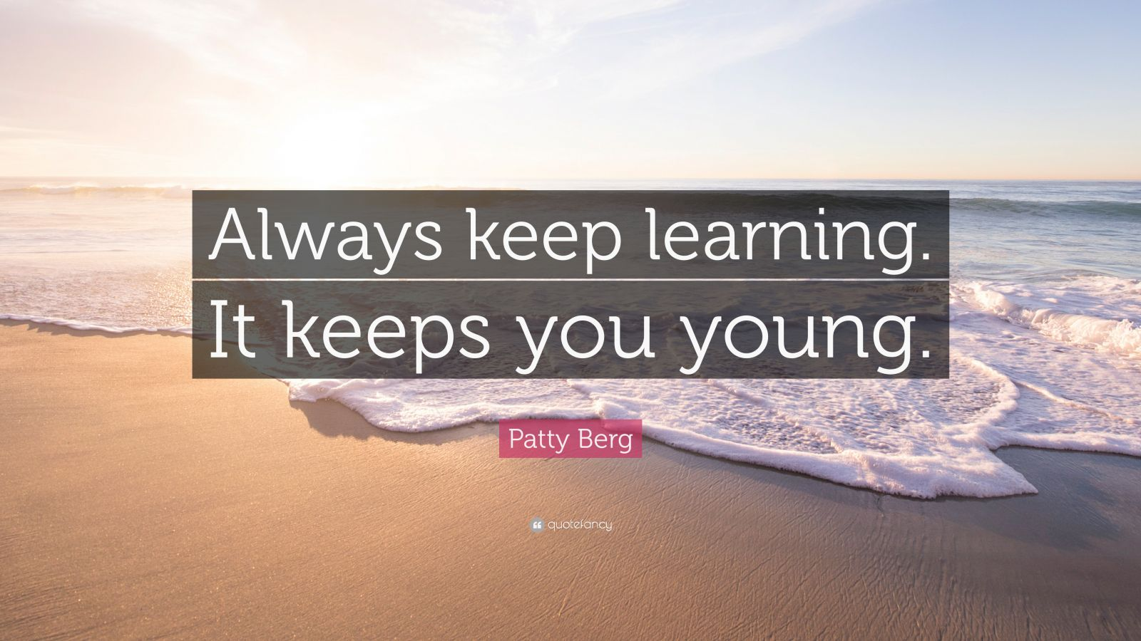 """Patty Berg Quote: """"Always keep learning. It keeps you young."""""""