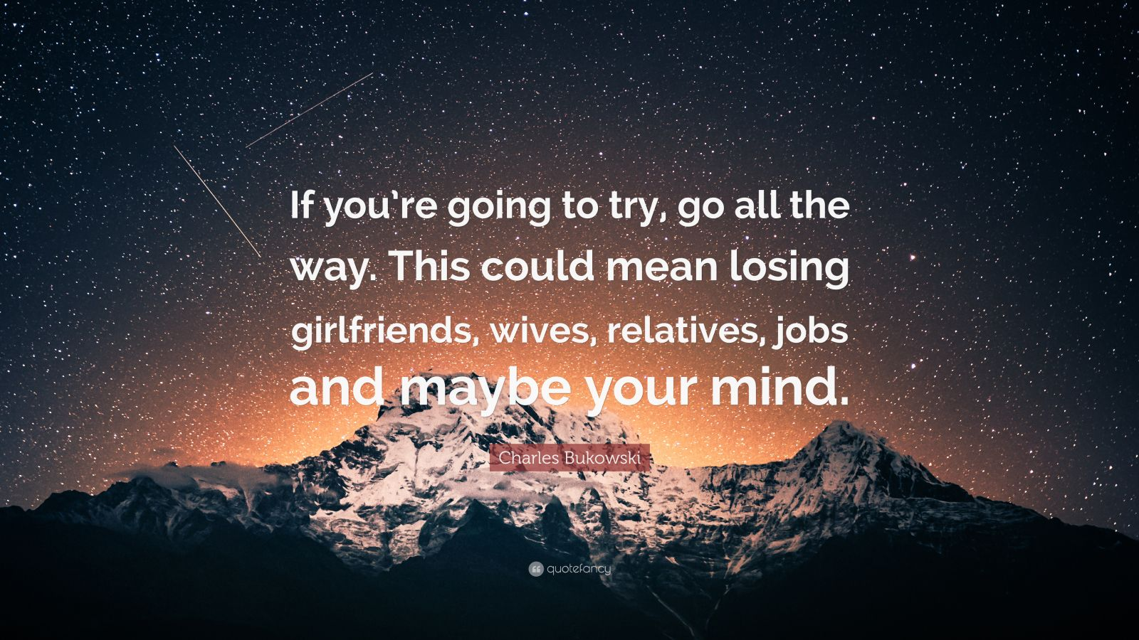 """Charles Bukowski Quote About Way: Charles Bukowski Quote: """"If You're Going To Try, Go All"""
