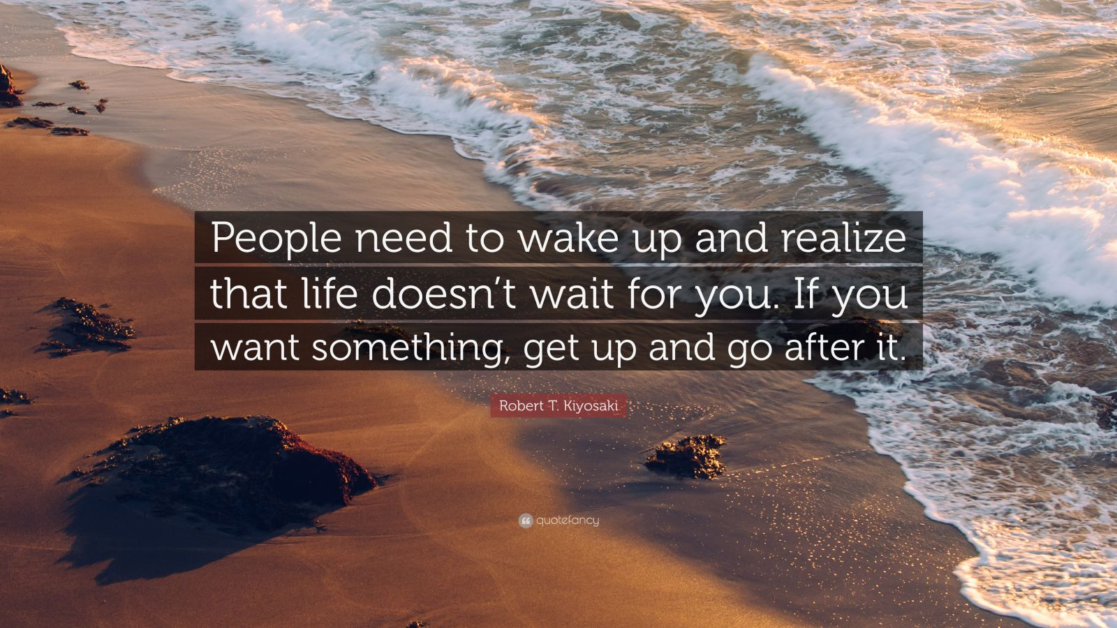 "Robert T. Kiyosaki Quote: ""People need to wake up and realize that life doesn't wait for you. If you want something, get up and go after it."""