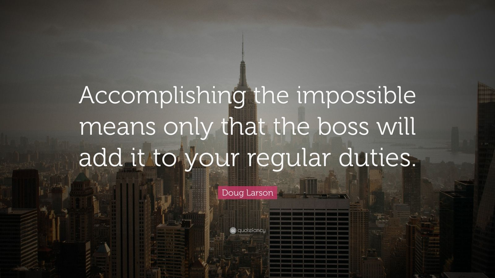 "Doug Larson Quote: ""Accomplishing the impossible means only that the boss will add it to your regular duties."""