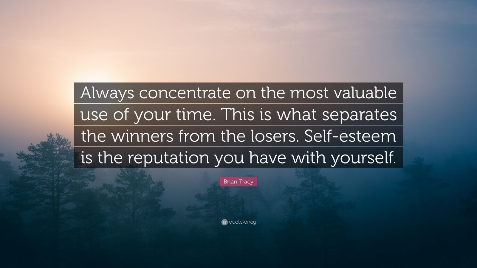 """Brian Tracy Quote: """"Always concentrate on the most valuable use of your time. This is what separates the winners from the losers. Self-esteem is the reputation you have with yourself."""""""