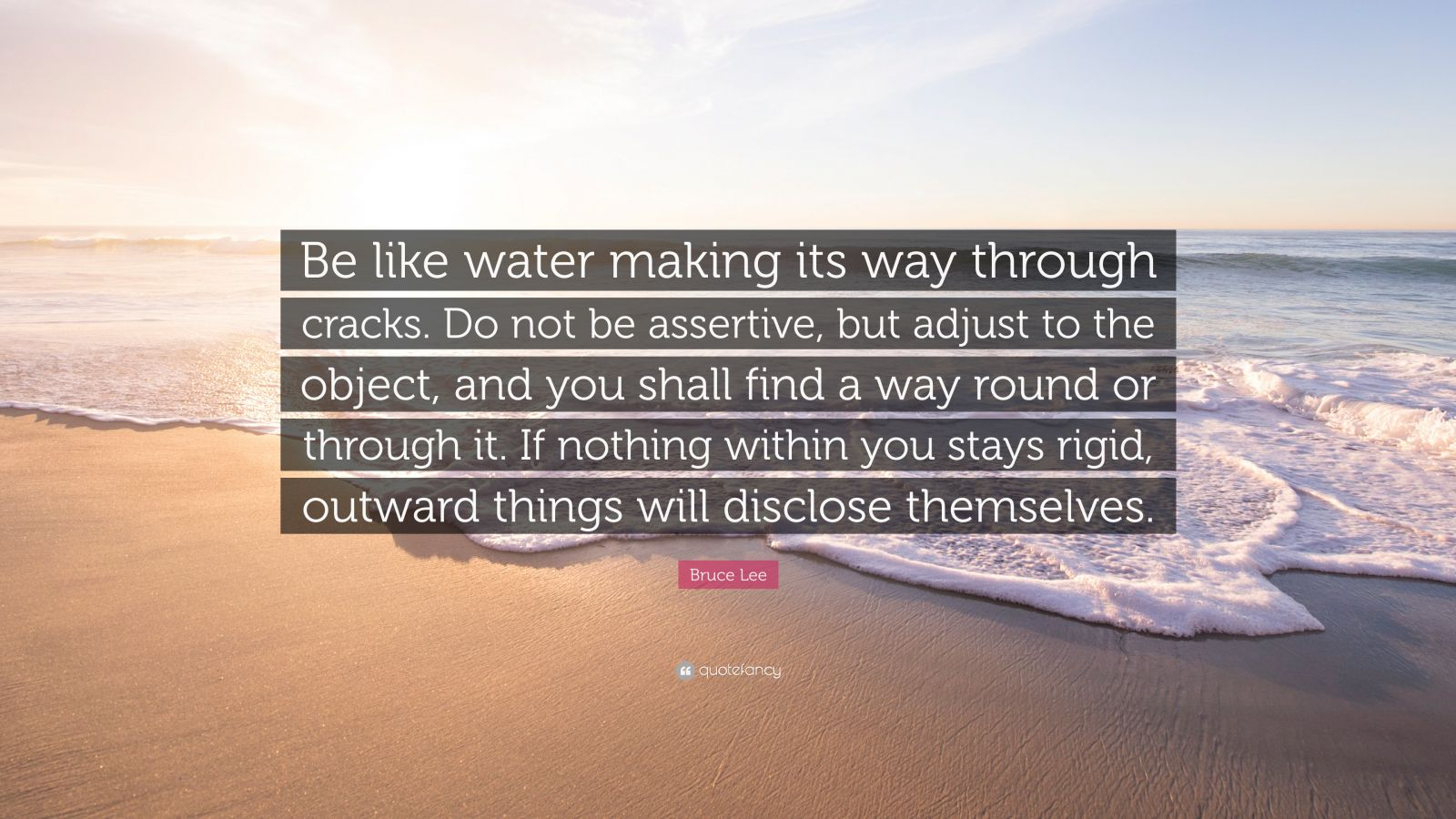 """Bruce Lee Quote: """"Be like water making its way through cracks. Do not be assertive, but adjust to the object, and you shall find a way round or through it. If nothing within you stays rigid, outward things will disclose themselves."""""""