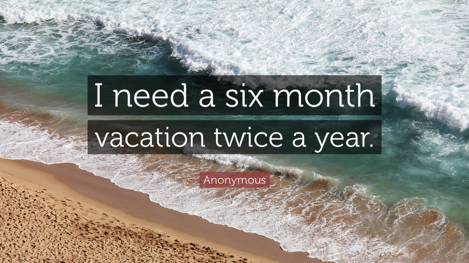 "Funny Quotes: ""I need a six month vacation twice a year."" — Anonymous"