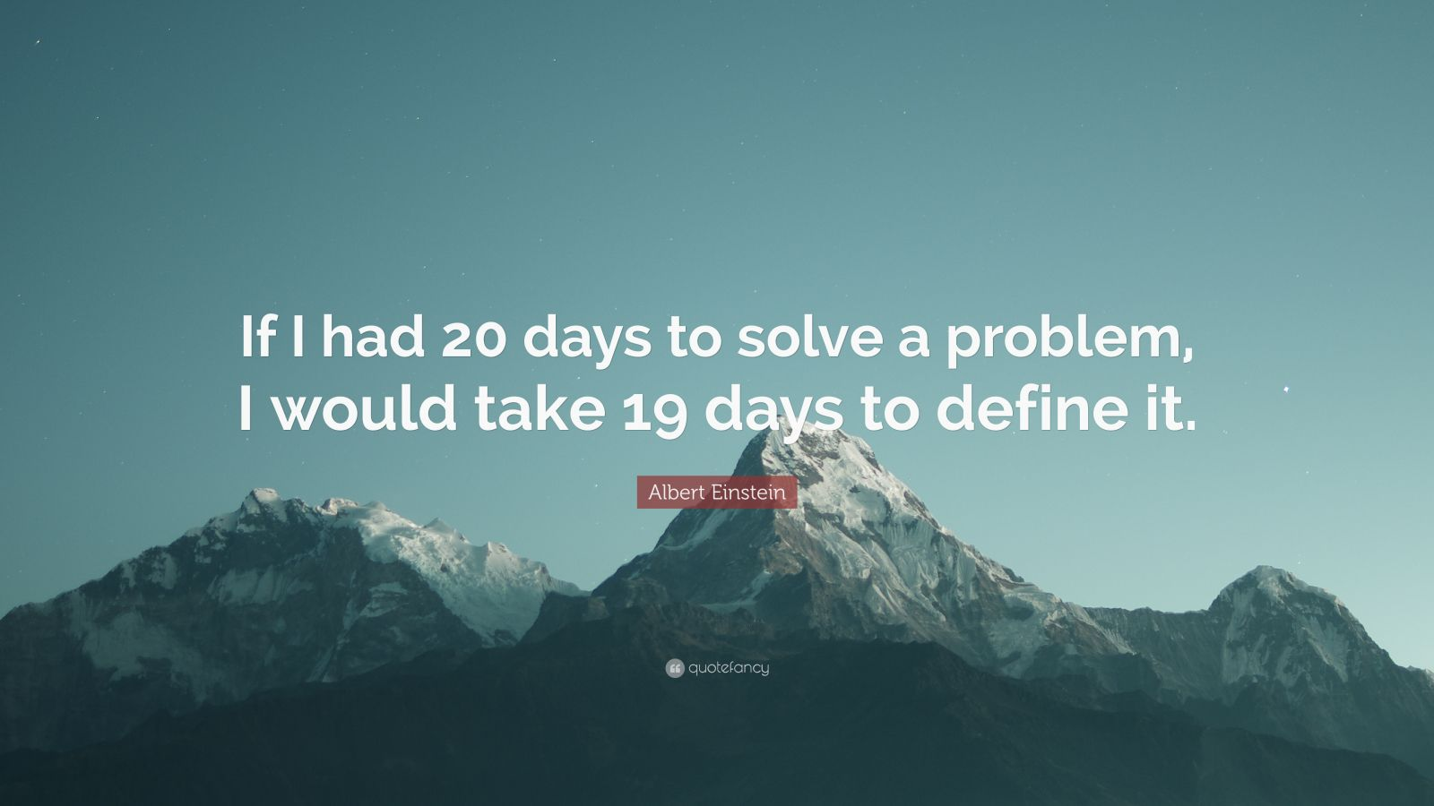 "Albert Einstein Quote: ""If I had 20 days to solve a problem, I would take 19 days to define it."""