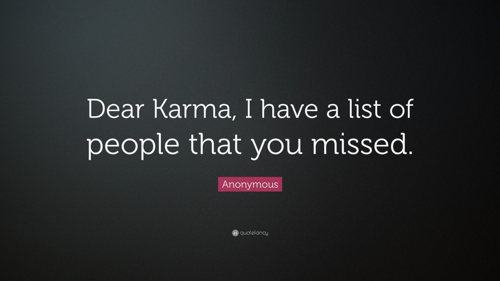 "Anonymous Quote: ""Dear Karma, I have a list of people that you missed."""