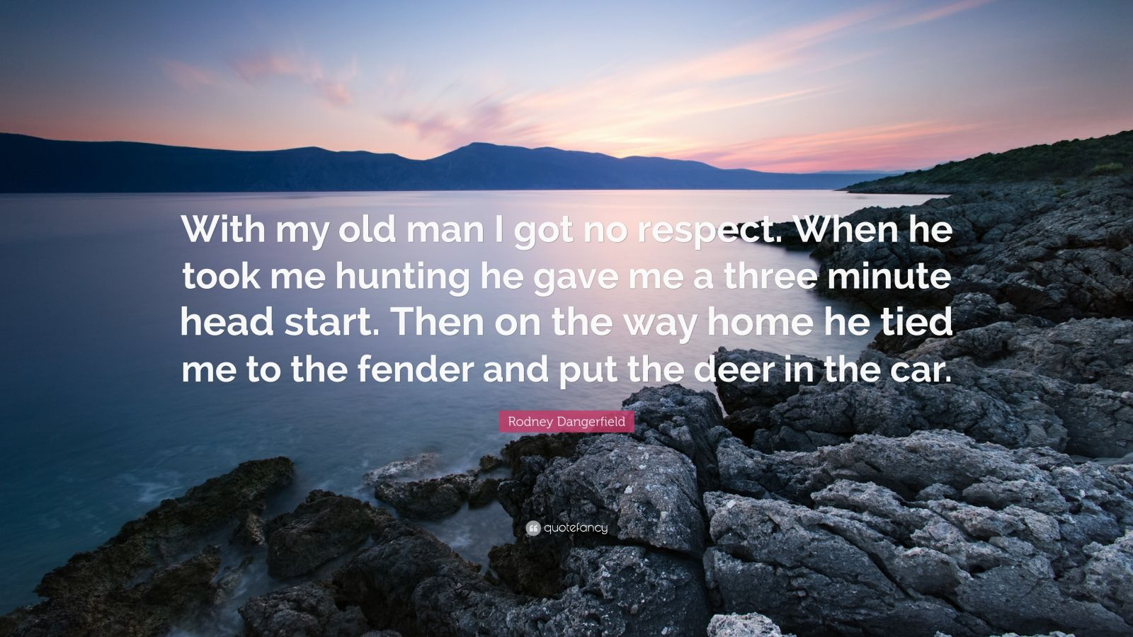 "Rodney Dangerfield Quote: ""With my old man I got no respect. When he took me hunting he gave me a three minute head start. Then on the way home he tied me to the fender and put the deer in the car."""